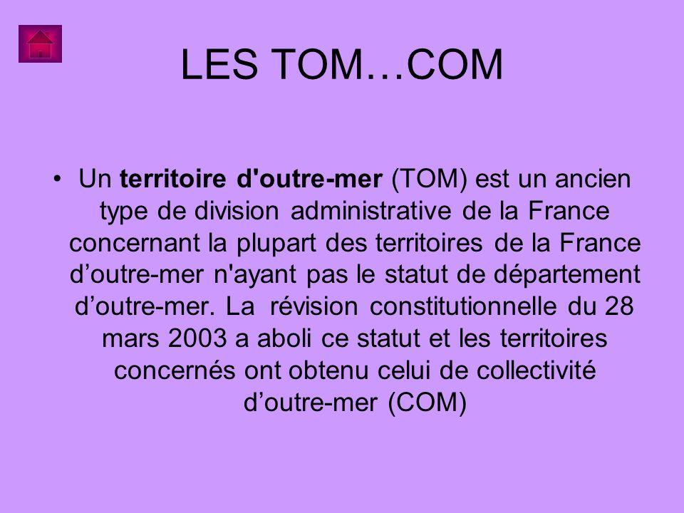 LES TOM…COM Un territoire d'outre-mer (TOM) est un ancien type de division administrative de la France concernant la plupart des territoires de la Fra