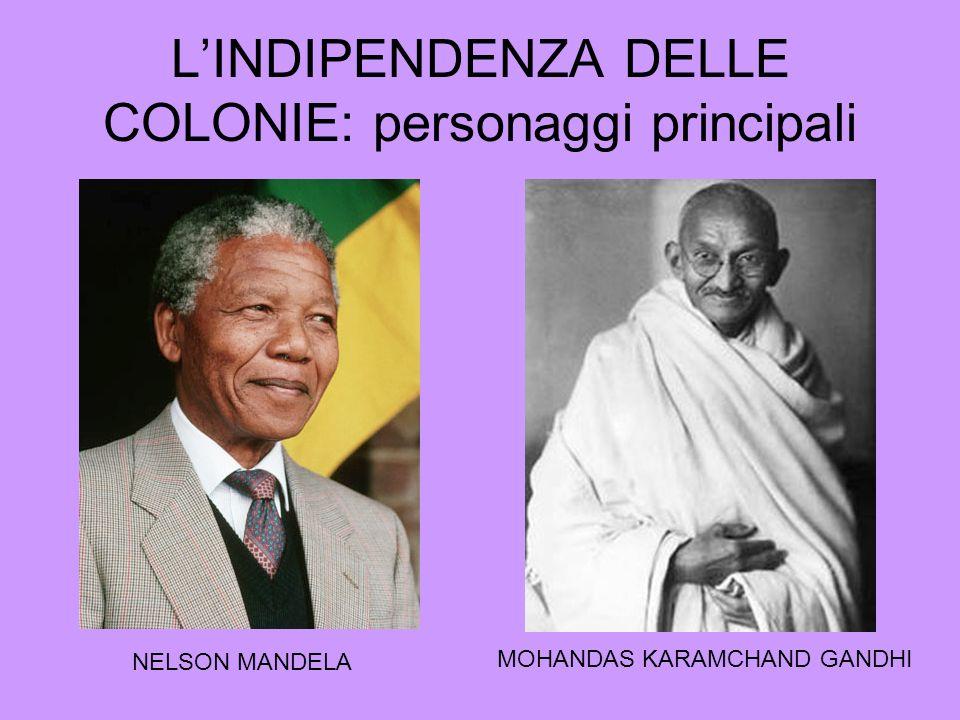 LINDIPENDENZA DELLE COLONIE: personaggi principali NELSON MANDELA MOHANDAS KARAMCHAND GANDHI