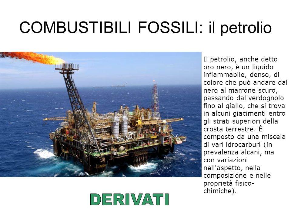 COMBUSTIBILI FOSSILI: il petrolio Il petrolio, anche detto oro nero, è un liquido infiammabile, denso, di colore che può andare dal nero al marrone sc