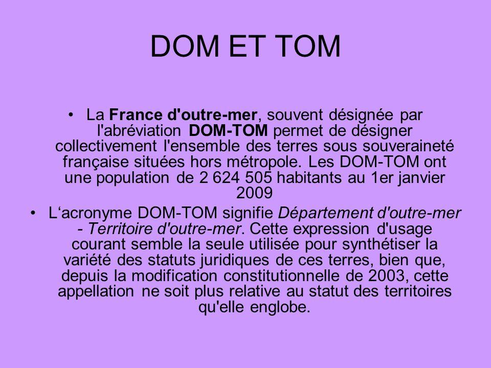 DOM ET TOM La France d'outre-mer, souvent désignée par l'abréviation DOM-TOM permet de désigner collectivement l'ensemble des terres sous souveraineté