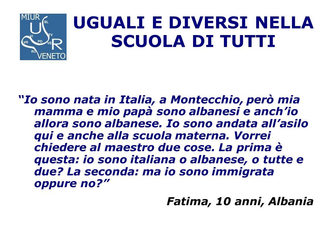 UGUALI E DIVERSI NELLA SCUOLA DI TUTTI Io sono nata in Italia, a Montecchio, però mia mamma e mio papà sono albanesi e anchio allora sono albanese. Io