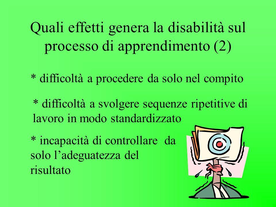 Quali effetti genera la disabilità sul processo di apprendimento (2) * difficoltà a svolgere sequenze ripetitive di lavoro in modo standardizzato * di