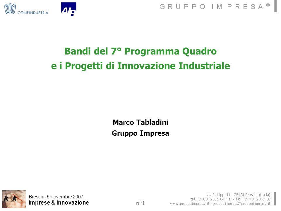 Brescia, 6 novembre 2007 Imprese & Innovazione n°1 Bandi del 7° Programma Quadro e i Progetti di Innovazione Industriale Marco Tabladini Gruppo Impresa