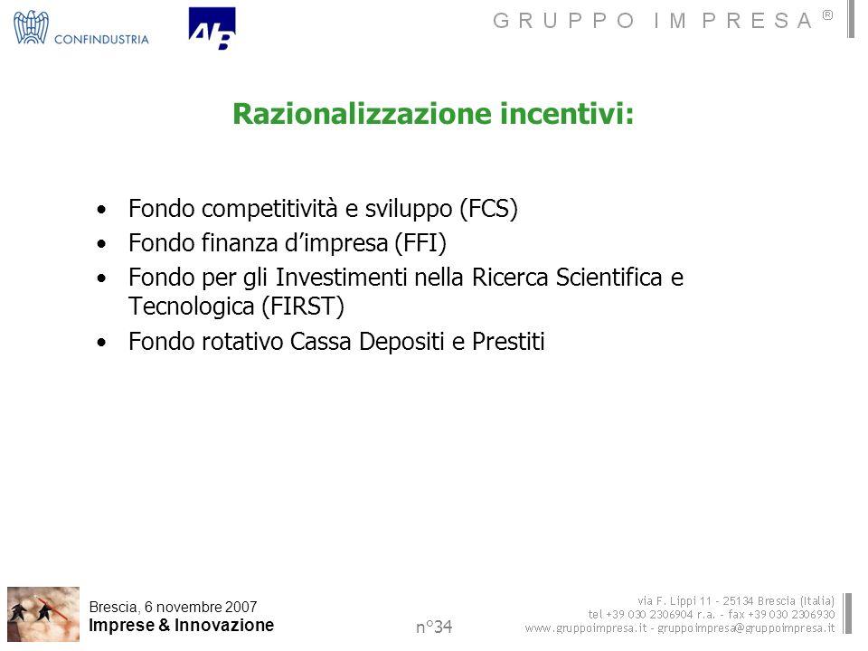Brescia, 6 novembre 2007 Imprese & Innovazione n°34 Razionalizzazione incentivi: Fondo competitività e sviluppo (FCS) Fondo finanza dimpresa (FFI) Fondo per gli Investimenti nella Ricerca Scientifica e Tecnologica (FIRST) Fondo rotativo Cassa Depositi e Prestiti