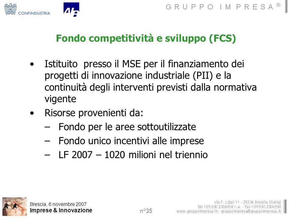 Brescia, 6 novembre 2007 Imprese & Innovazione n°35 Fondo competitività e sviluppo (FCS) Istituito presso il MSE per il finanziamento dei progetti di innovazione industriale (PII) e la continuità degli interventi previsti dalla normativa vigente Risorse provenienti da: –Fondo per le aree sottoutilizzate –Fondo unico incentivi alle imprese –LF 2007 – 1020 milioni nel triennio