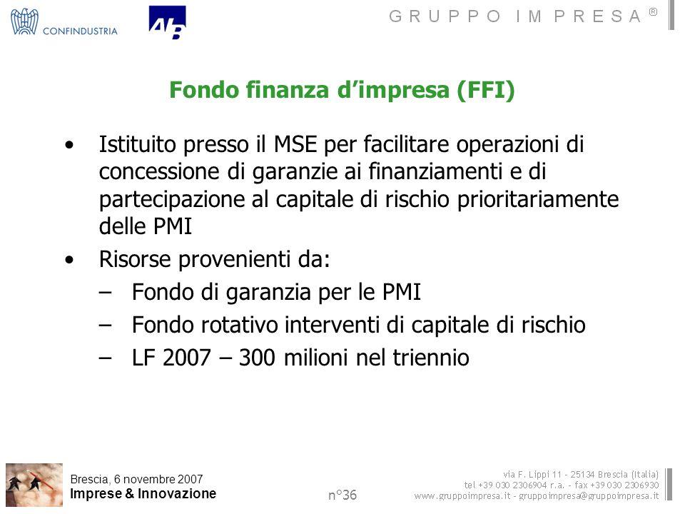 Brescia, 6 novembre 2007 Imprese & Innovazione n°36 Fondo finanza dimpresa (FFI) Istituito presso il MSE per facilitare operazioni di concessione di garanzie ai finanziamenti e di partecipazione al capitale di rischio prioritariamente delle PMI Risorse provenienti da: –Fondo di garanzia per le PMI –Fondo rotativo interventi di capitale di rischio –LF 2007 – 300 milioni nel triennio