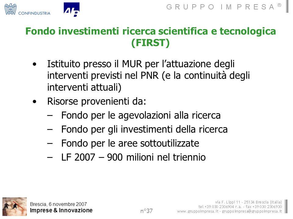 Brescia, 6 novembre 2007 Imprese & Innovazione n°37 Fondo investimenti ricerca scientifica e tecnologica (FIRST) Istituito presso il MUR per lattuazione degli interventi previsti nel PNR (e la continuità degli interventi attuali) Risorse provenienti da: –Fondo per le agevolazioni alla ricerca –Fondo per gli investimenti della ricerca –Fondo per le aree sottoutilizzate –LF 2007 – 900 milioni nel triennio