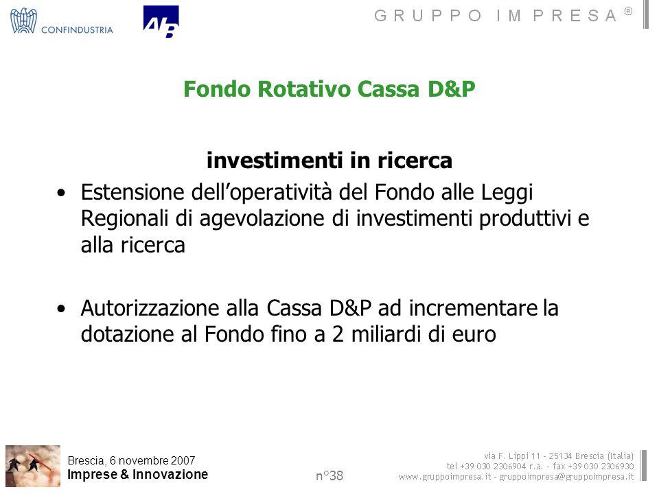Brescia, 6 novembre 2007 Imprese & Innovazione n°38 Fondo Rotativo Cassa D&P investimenti in ricerca Estensione delloperatività del Fondo alle Leggi Regionali di agevolazione di investimenti produttivi e alla ricerca Autorizzazione alla Cassa D&P ad incrementare la dotazione al Fondo fino a 2 miliardi di euro