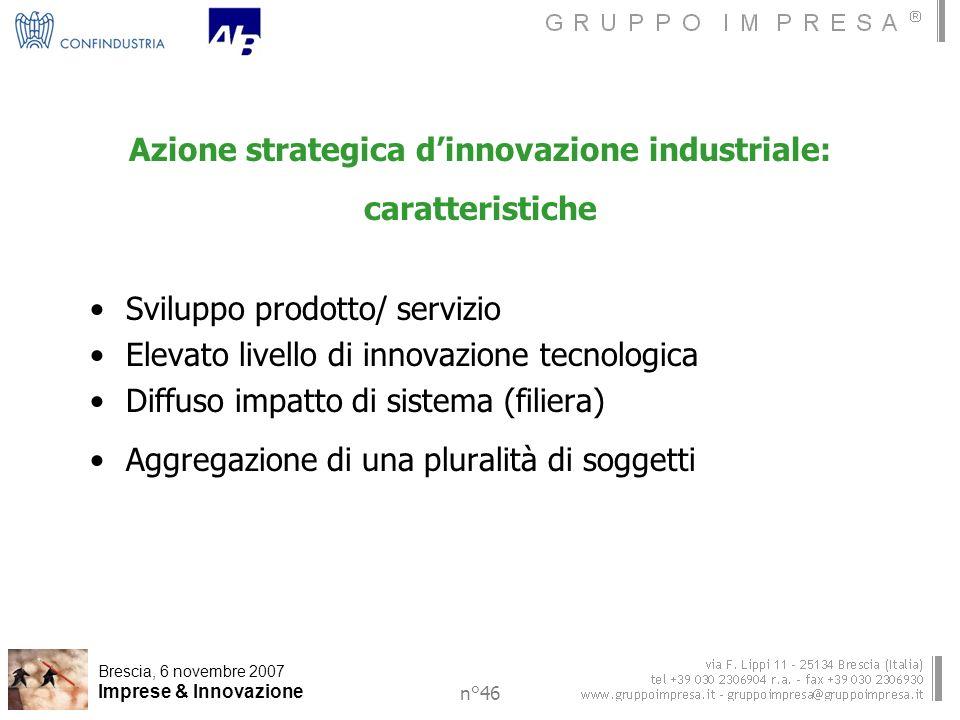 Brescia, 6 novembre 2007 Imprese & Innovazione n°46 Azione strategica dinnovazione industriale: caratteristiche Sviluppo prodotto/ servizio Elevato livello di innovazione tecnologica Diffuso impatto di sistema (filiera) Aggregazione di una pluralità di soggetti