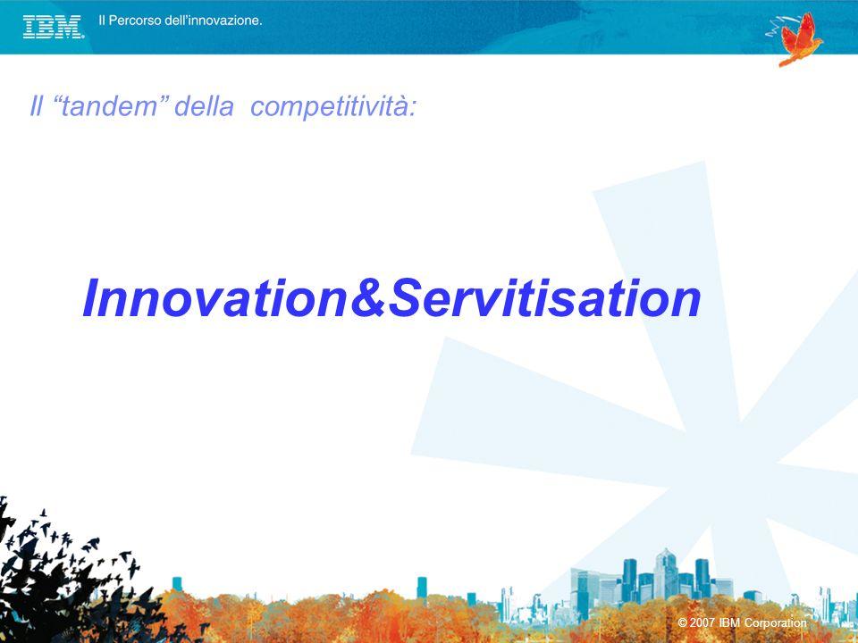 © 2007 IBM Corporation Il tandem della competitività: Innovation&Servitisation