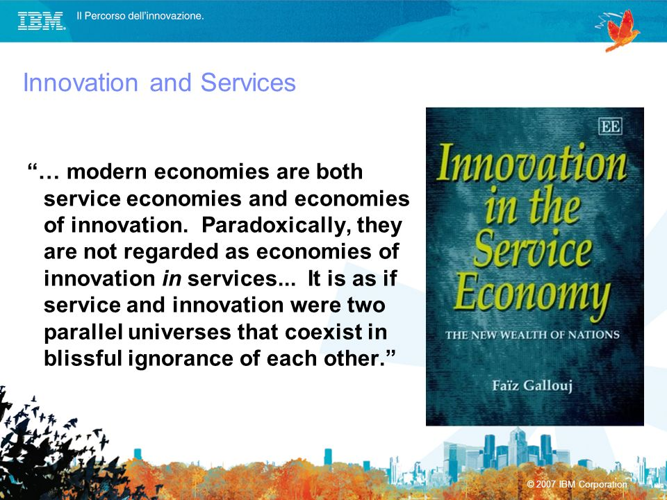 © 2007 IBM Corporation Innovation and Services … modern economies are both service economies and economies of innovation. Paradoxically, they are not