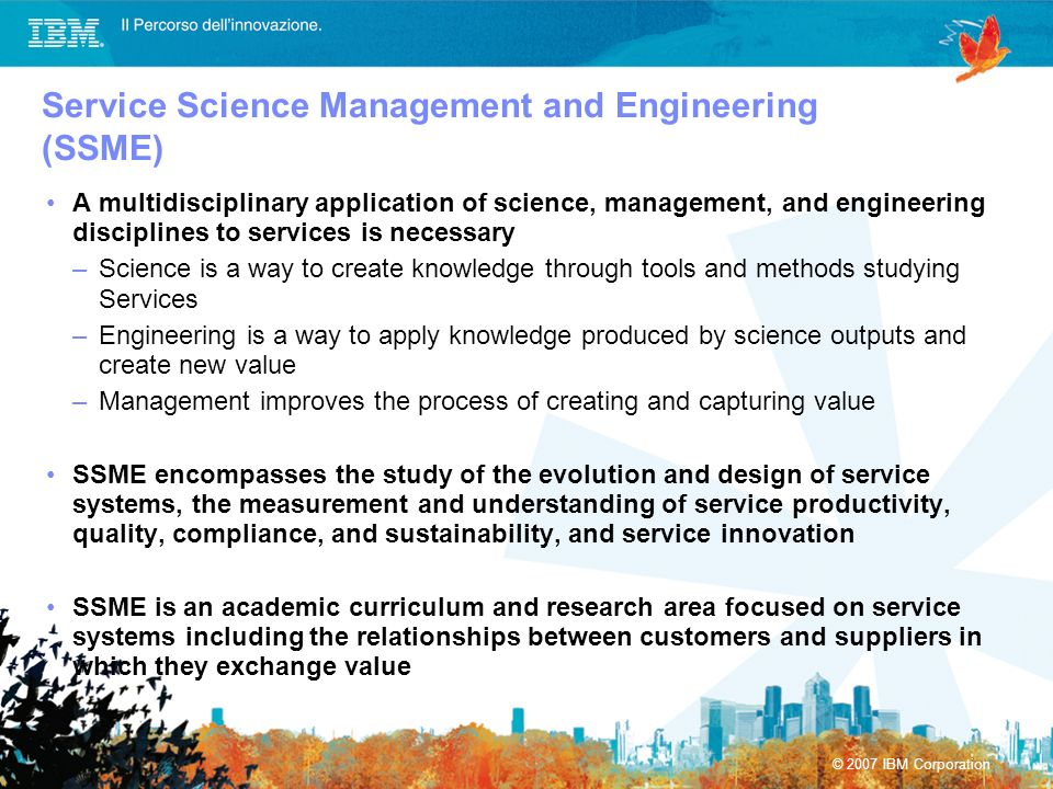 © 2007 IBM Corporation A multidisciplinary application of science, management, and engineering disciplines to services is necessary –Science is a way