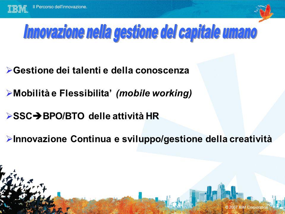 © 2007 IBM Corporation Gestione dei talenti e della conoscenza Mobilità e Flessibilita (mobile working) SSC BPO/BTO delle attività HR Innovazione Cont