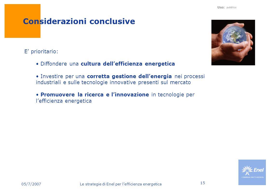 05/7/2007 Le strategie di Enel per lefficienza energetica Uso: pubblico 15 Considerazioni conclusive E prioritario: Diffondere una cultura dellefficie