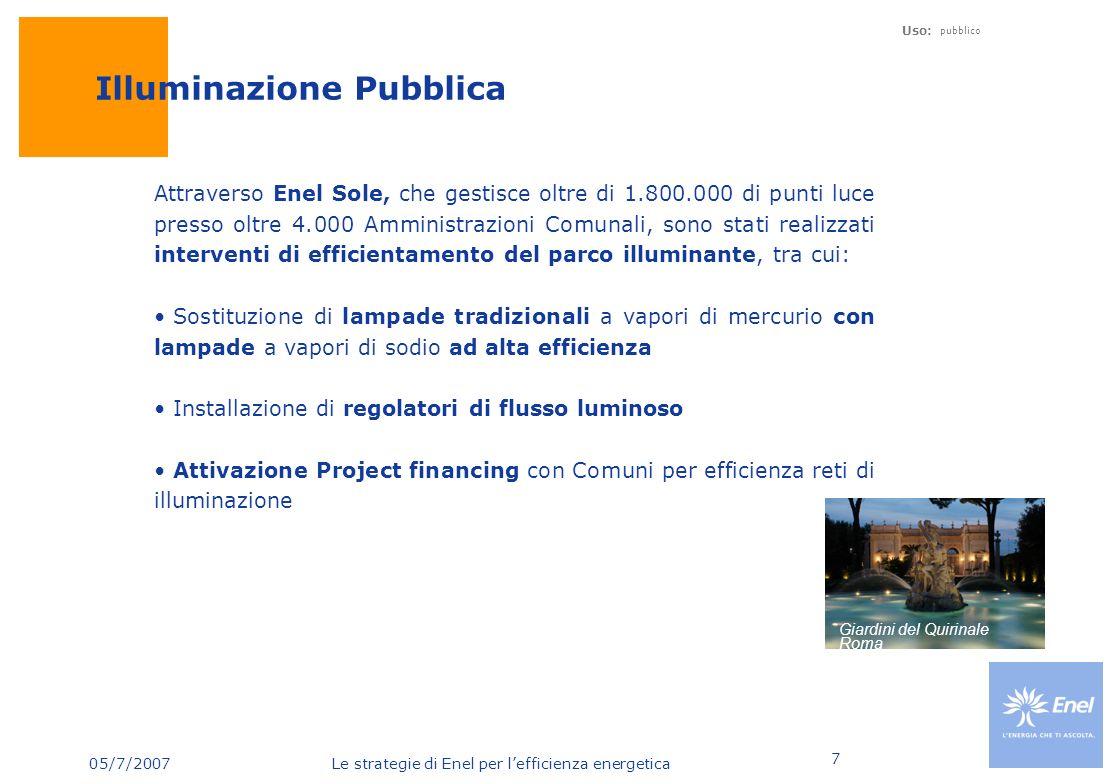05/7/2007 Le strategie di Enel per lefficienza energetica Uso: pubblico 7 Illuminazione Pubblica Attraverso Enel Sole, che gestisce oltre di 1.800.000