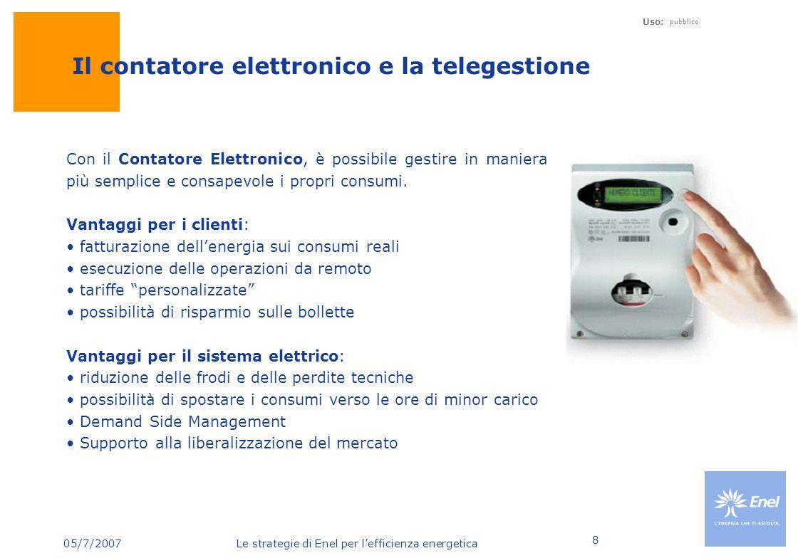 05/7/2007 Le strategie di Enel per lefficienza energetica Uso: pubblico 8 Il contatore elettronico e la telegestione Con il Contatore Elettronico, è p
