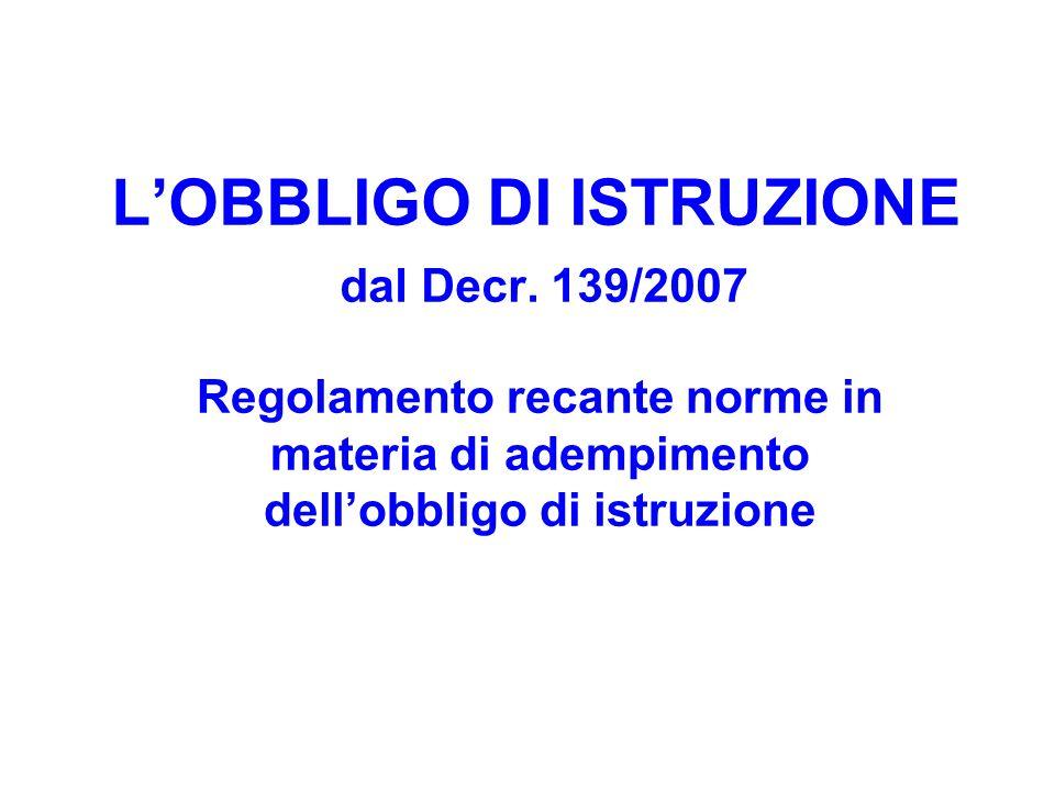LOBBLIGO DI ISTRUZIONE dal Decr. 139/2007 Regolamento recante norme in materia di adempimento dellobbligo di istruzione