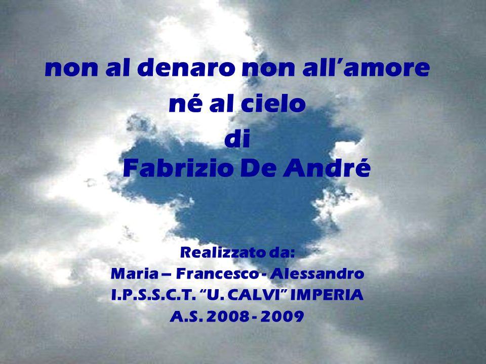 non al denaro non allamore né al cielo di Fabrizio De André Realizzato da: Maria – Francesco - Alessandro I.P.S.S.C.T. U. CALVI IMPERIA A.S. 2008 - 20