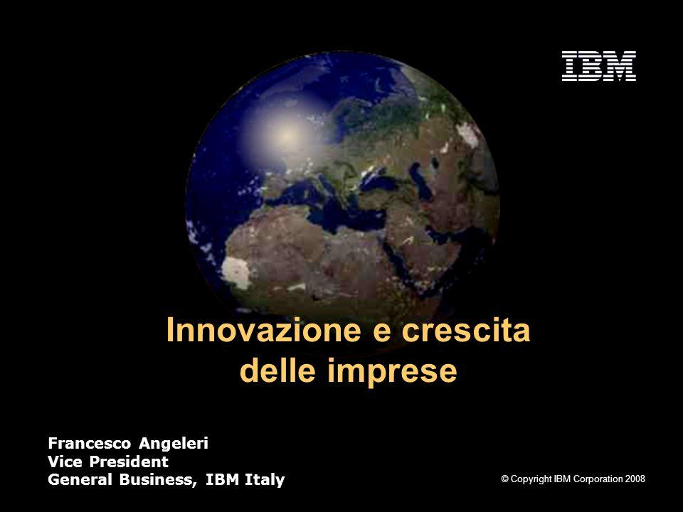 © Copyright IBM Corporation 2008 Innovazione e crescita delle imprese Francesco Angeleri Vice President General Business, IBM Italy
