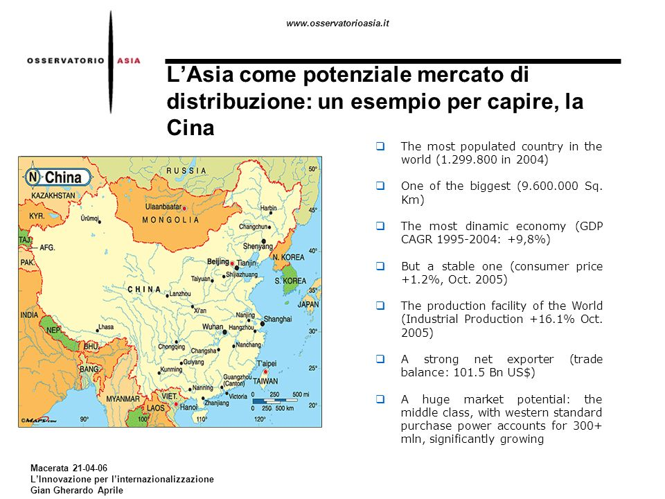 www.osservatorioasia.it Macerata 21-04-06 LInnovazione per linternazionalizzazione Gian Gherardo Aprile LAsia come potenziale mercato di distribuzione: un esempio per capire, la Cina The most populated country in the world (1.299.800 in 2004) One of the biggest (9.600.000 Sq.