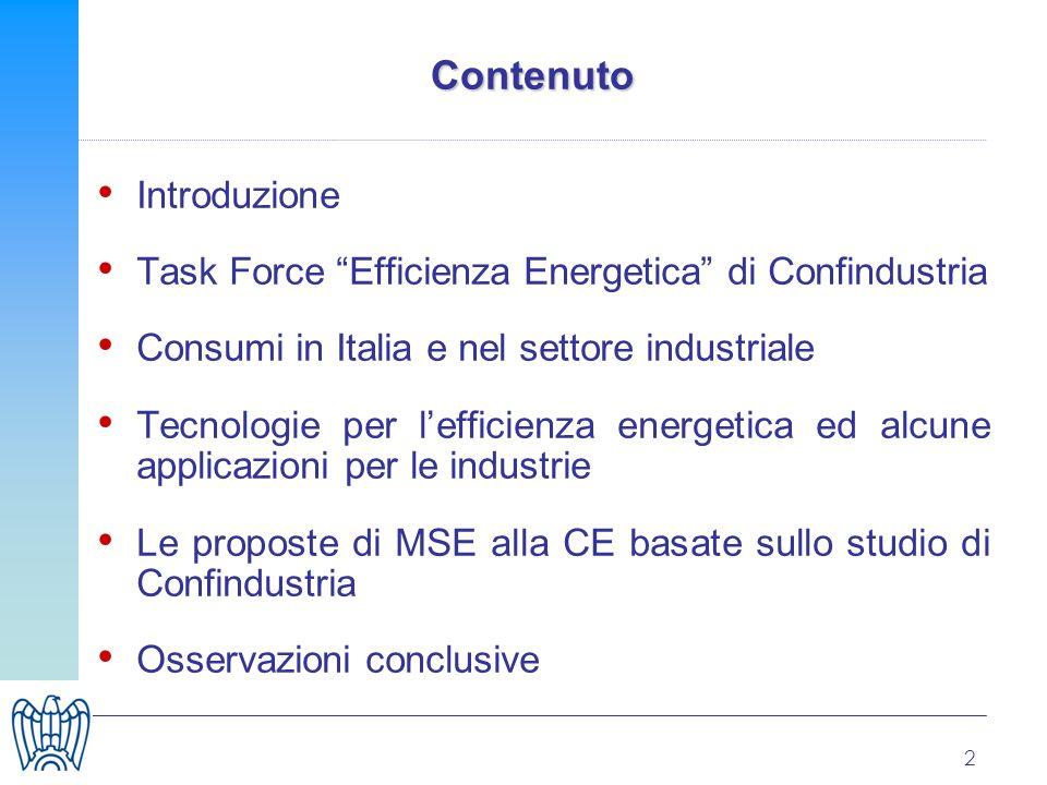 2 Contenuto Introduzione Task Force Efficienza Energetica di Confindustria Consumi in Italia e nel settore industriale Tecnologie per lefficienza energetica ed alcune applicazioni per le industrie Le proposte di MSE alla CE basate sullo studio di Confindustria Osservazioni conclusive