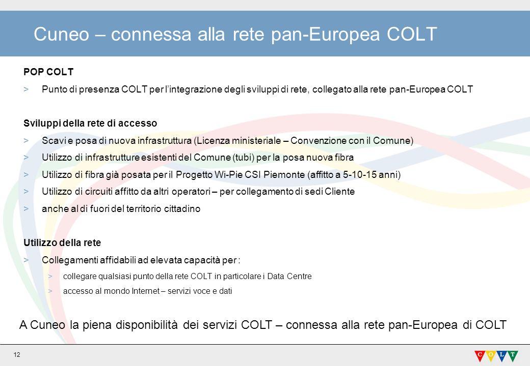 12 Cuneo – connessa alla rete pan-Europea COLT POP COLT >Punto di presenza COLT per lintegrazione degli sviluppi di rete, collegato alla rete pan-Europea COLT Sviluppi della rete di accesso >Scavi e posa di nuova infrastruttura (Licenza ministeriale – Convenzione con il Comune) >Utilizzo di infrastrutture esistenti del Comune (tubi) per la posa nuova fibra >Utilizzo di fibra già posata per il Progetto Wi-Pie CSI Piemonte (affitto a 5-10-15 anni) >Utilizzo di circuiti affitto da altri operatori – per collegamento di sedi Cliente >anche al di fuori del territorio cittadino Utilizzo della rete >Collegamenti affidabili ad elevata capacità per : >collegare qualsiasi punto della rete COLT in particolare i Data Centre >accesso al mondo Internet – servizi voce e dati A Cuneo la piena disponibilità dei servizi COLT – connessa alla rete pan-Europea di COLT