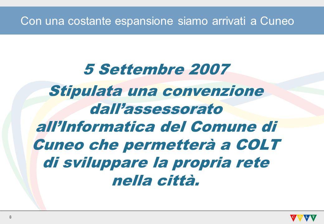 8 Con una costante espansione siamo arrivati a Cuneo 5 Settembre 2007 Stipulata una convenzione dallassessorato allInformatica del Comune di Cuneo che permetterà a COLT di sviluppare la propria rete nella città.