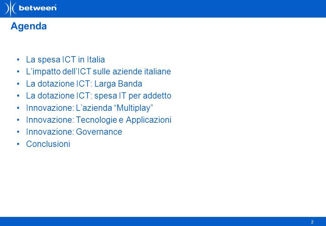 2 Agenda La spesa ICT in Italia Limpatto dellICT sulle aziende italiane La dotazione ICT: Larga Banda La dotazione ICT: spesa IT per addetto Innovazione: Lazienda Multiplay Innovazione: Tecnologie e Applicazioni Innovazione: Governance Conclusioni