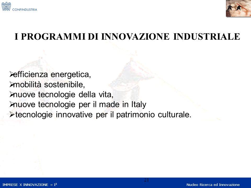 IMPRESE X INNOVAZIONE = I 3 Nucleo Ricerca ed Innovazione 21 efficienza energetica, mobilità sostenibile, nuove tecnologie della vita, nuove tecnologie per il made in Italy tecnologie innovative per il patrimonio culturale.
