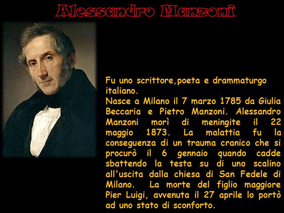 Fu uno scrittore,poeta e drammaturgo italiano. Nasce a Milano il 7 marzo 1785 da Giulia Beccaria e Pietro Manzoni. Alessandro Manzoni morì di meningit
