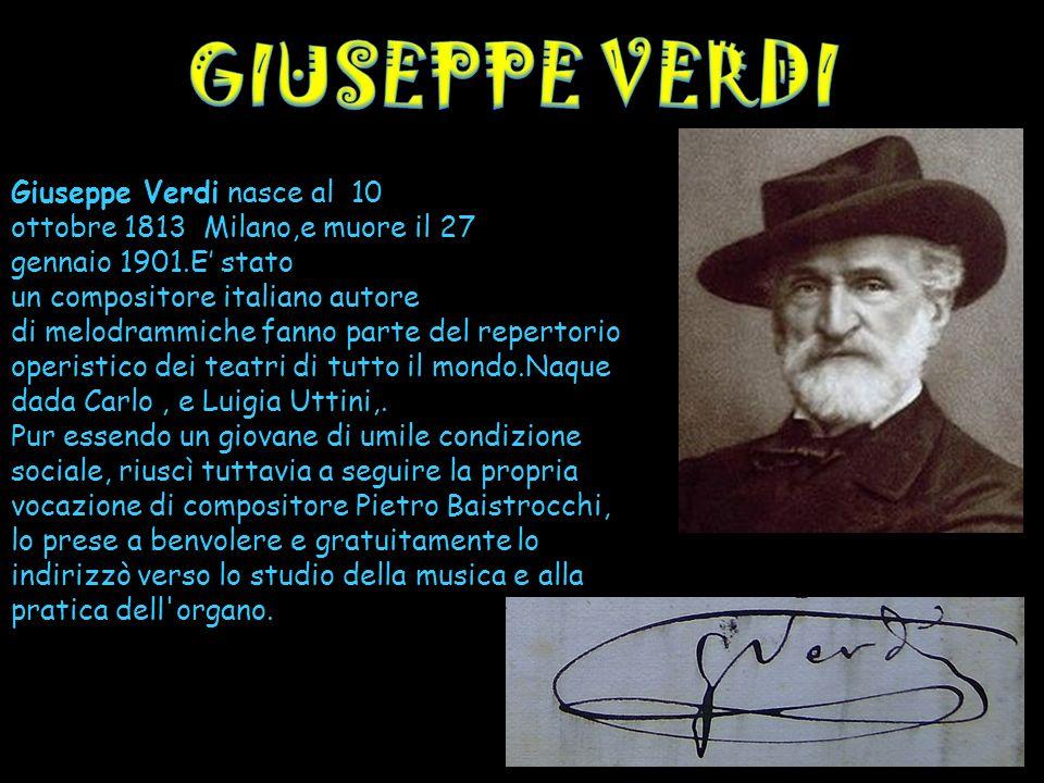 Giuseppe Verdi nasce al 10 ottobre 1813 Milano,e muore il 27 gennaio 1901.E stato un compositore italiano autore di melodrammiche fanno parte del repe