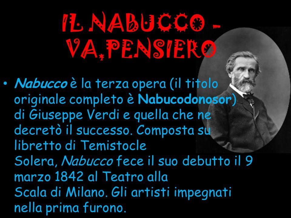 IL NABUCCO - VA,PENSIERO Nabucco è la terza opera (il titolo originale completo è Nabucodonosor) di Giuseppe Verdi e quella che ne decretò il successo