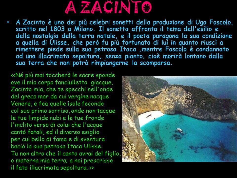 A ZACINTO A Zacinto è uno dei più celebri sonetti della produzione di Ugo Foscolo, scritto nel 1803 a Milano. Il sonetto affronta il tema dell'esilio