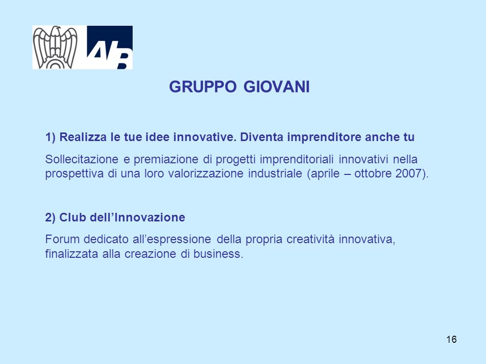 16 GRUPPO GIOVANI 1) Realizza le tue idee innovative. Diventa imprenditore anche tu Sollecitazione e premiazione di progetti imprenditoriali innovativ