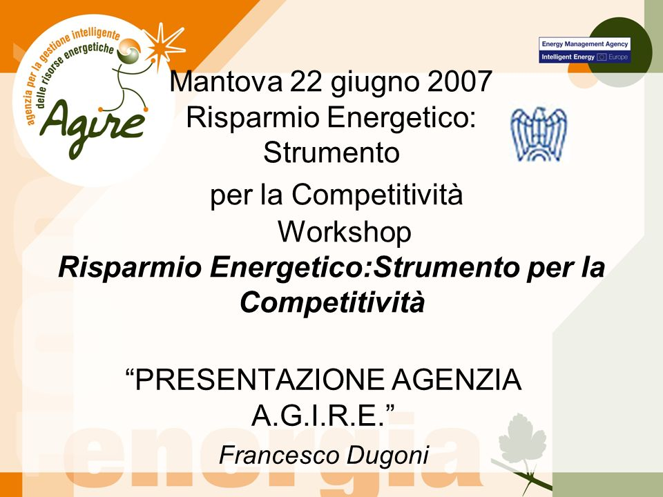 Mantova 22 giugno 2007 Risparmio Energetico: Strumento per la Competitività Workshop Risparmio Energetico:Strumento per la Competitività PRESENTAZIONE AGENZIA A.G.I.R.E.