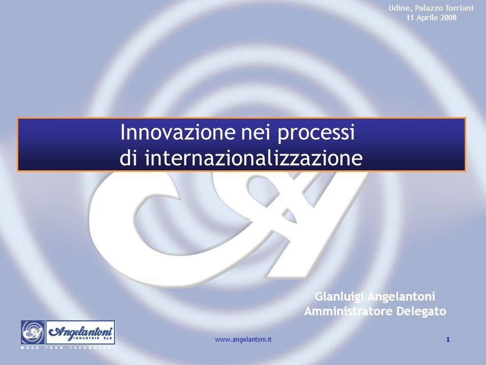 1www.angelantoni.it Gianluigi Angelantoni Amministratore Delegato Udine, Palazzo Torriani 11 Aprile 2008 Innovazione nei processi di internazionalizza