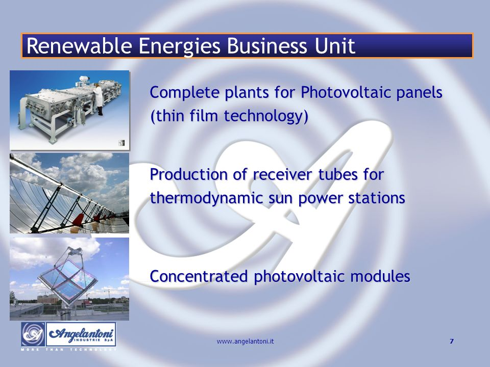 7www.angelantoni.it Complete plants for Photovoltaic panels (thin film technology) Production of receiver tubes for thermodynamic sun power stations Concentrated photovoltaic modules Renewable Energies Business Unit