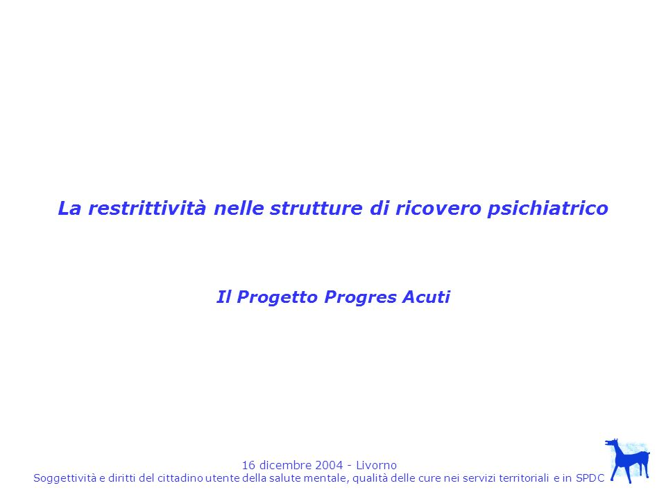 16 dicembre 2004 - Livorno Soggettività e diritti del cittadino utente della salute mentale, qualità delle cure nei servizi territoriali e in SPDC Conclusioni E dunque assolutamente necessario che tutte le regioni, le ASL,i Dipartimenti, le strutture, si pongano lobiettivo prioritario della scomparsa di metodi di trattamento MANICOMIALE.
