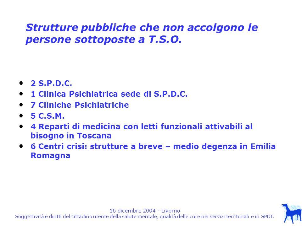 16 dicembre 2004 - Livorno Soggettività e diritti del cittadino utente della salute mentale, qualità delle cure nei servizi territoriali e in SPDC Strutture pubbliche che non accolgono le persone sottoposte a T.S.O.