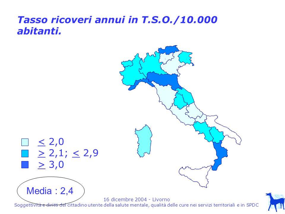16 dicembre 2004 - Livorno Soggettività e diritti del cittadino utente della salute mentale, qualità delle cure nei servizi territoriali e in SPDC < 2,0 > 2,1; < 2,9 > 3,0 Tasso ricoveri annui in T.S.O./10.000 abitanti.