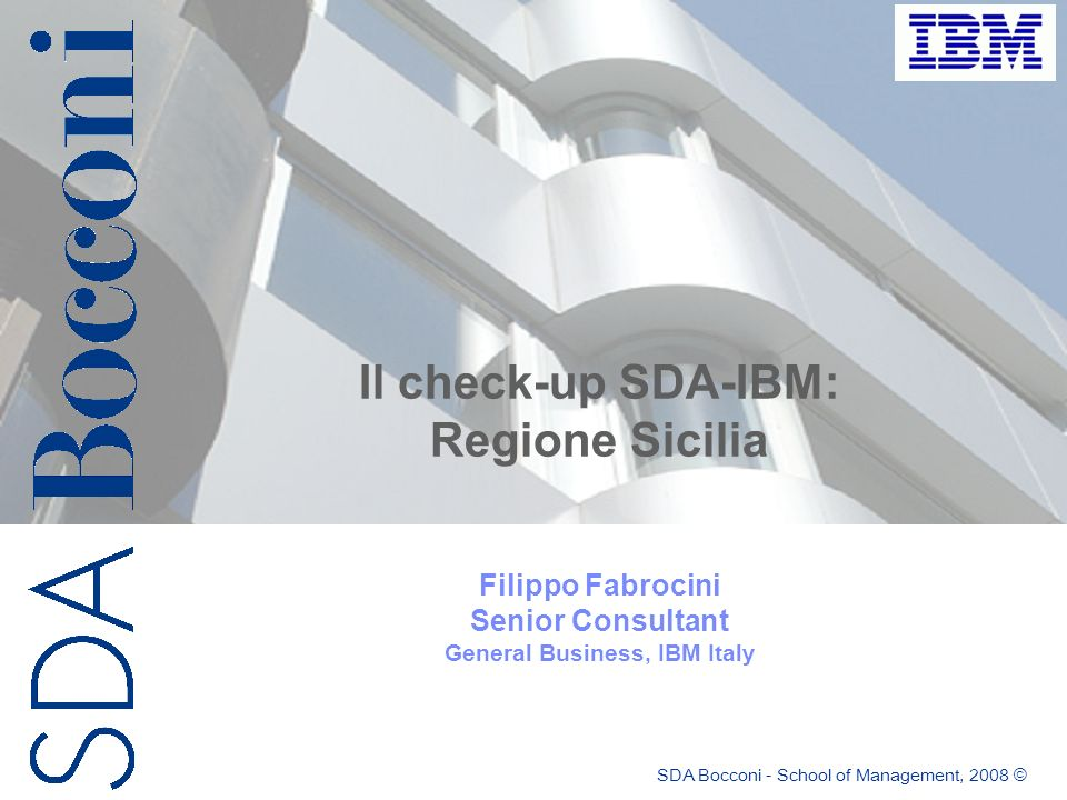SDA Bocconi - School of Management, 2008 © Il check-up SDA-IBM: Regione Sicilia Filippo Fabrocini Senior Consultant General Business, IBM Italy
