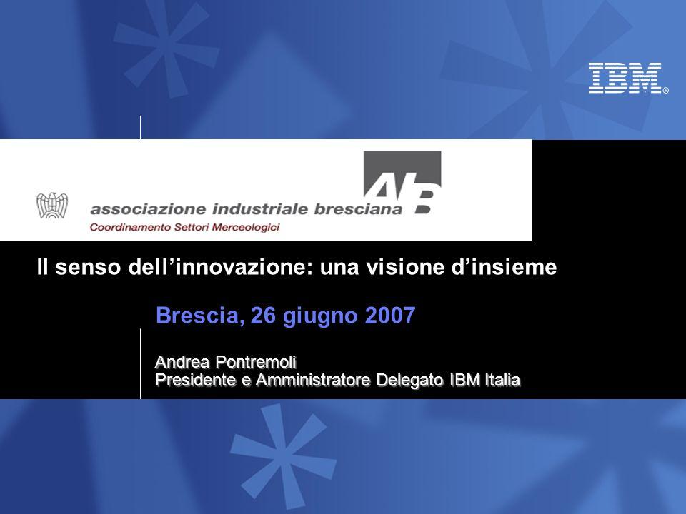 Il senso dellinnovazione: una visione dinsieme Brescia, 26 giugno 2007 Andrea Pontremoli Presidente e Amministratore Delegato IBM Italia