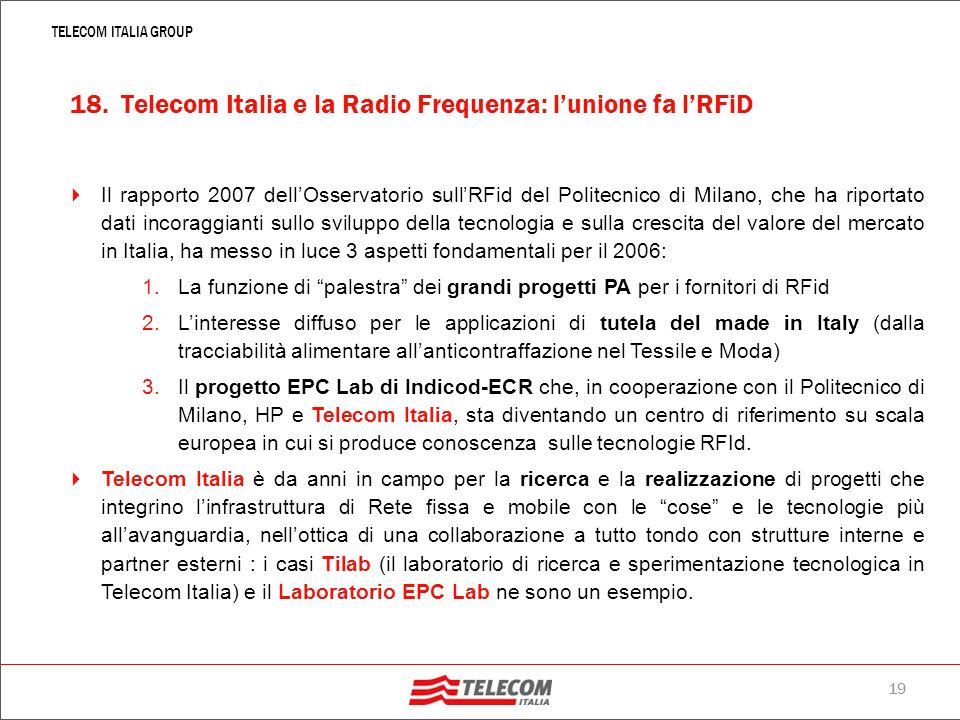 18 TELECOM ITALIA GROUP 17. Gli oggetti si parlano: tracciabilità e identificazione in Rete LInternet delle cose è la realizzazione della legge di Met