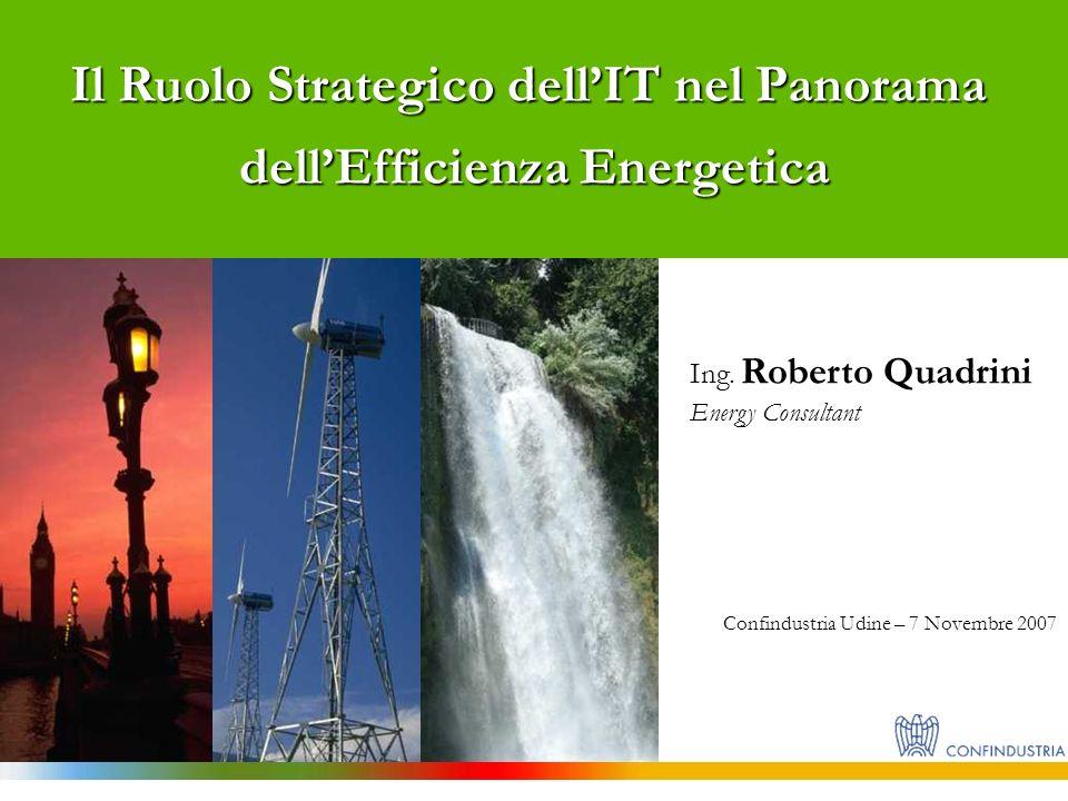 Il Ruolo Strategico dellIT nel Panorama dellEfficienza Energetica Ing. Roberto Quadrini Energy Consultant Confindustria Udine – 7 Novembre 2007
