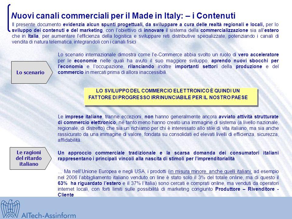 Nuovi canali commerciali per il Made in Italy: – i Contenuti Lo scenario Le ragioni del ritardo italiano Il presente documento evidenzia alcun spunti progettuali, da sviluppare a cura delle realtà regionali e locali, per lo sviluppo dei contenuti e del marketing, con lobiettivo di innovare il sistema della commercializzazione sia allestero che in Italia, per aumentare lefficienza della logistica e sviluppare reti distributive specializzate, potenziando i canali di vendita di natura telematica, integrandoli con i canali fisici Lo scenario internazionale dimostra come le-Commerce abbia svolto un ruolo di vero acceleratore per le economie nelle quali ha avuto il suo maggiore sviluppo, aprendo nuovi sbocchi per leconomia e loccupazione, rilanciando inoltre importanti settori della produzione e del commercio in mercati prima di allora inaccessibili.