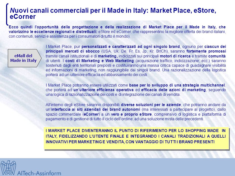 Nuovi canali commerciali per il Made in Italy: Market Place, eStore, eCorner Ecco quindi lopportunità della progettazione e della realizzazione di Market Place per il Made in Italy, che valorizzino le eccellenze regionali e distrettuali: eStore ed eCorner, che rappresentino la migliore offerta dei brand italiani, con contenuti, servizi e assistenza per i consumatori di tutto il mondo).