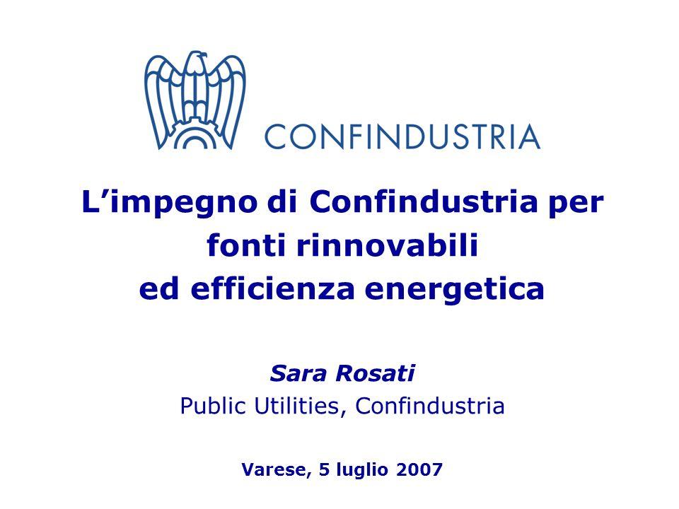 1 Limpegno di Confindustria per fonti rinnovabili ed efficienza energetica Sara Rosati Public Utilities, Confindustria Varese, 5 luglio 2007