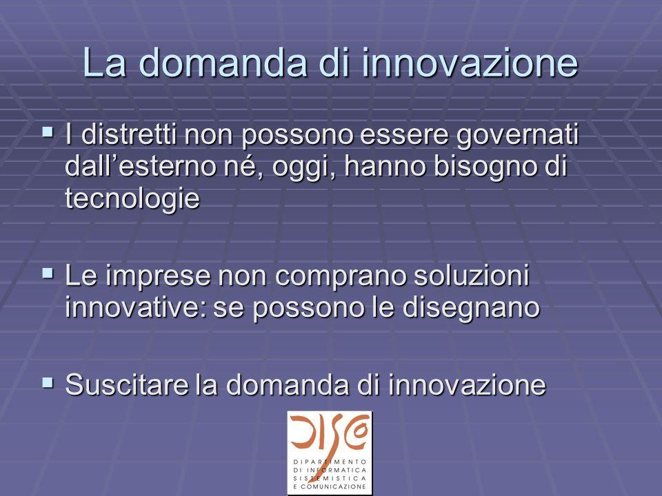 La domanda di innovazione I distretti non possono essere governati dallesterno né, oggi, hanno bisogno di tecnologie I distretti non possono essere governati dallesterno né, oggi, hanno bisogno di tecnologie Le imprese non comprano soluzioni innovative: se possono le disegnano Le imprese non comprano soluzioni innovative: se possono le disegnano Suscitare la domanda di innovazione Suscitare la domanda di innovazione