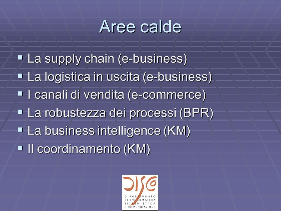 Aree calde La supply chain (e-business) La supply chain (e-business) La logistica in uscita (e-business) La logistica in uscita (e-business) I canali di vendita (e-commerce) I canali di vendita (e-commerce) La robustezza dei processi (BPR) La robustezza dei processi (BPR) La business intelligence (KM) La business intelligence (KM) Il coordinamento (KM) Il coordinamento (KM)