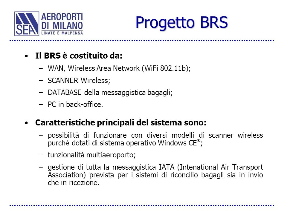 Progetto BRS Il BRS è costituito da: –WAN, Wireless Area Network (WiFi 802.11b); –SCANNER Wireless; –DATABASE della messaggistica bagagli; –PC in back-office.